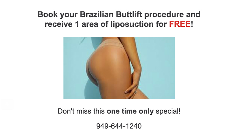 Book your Brazilian Buttlift procedure and receive 1 area of liposuction for free. (one time only)